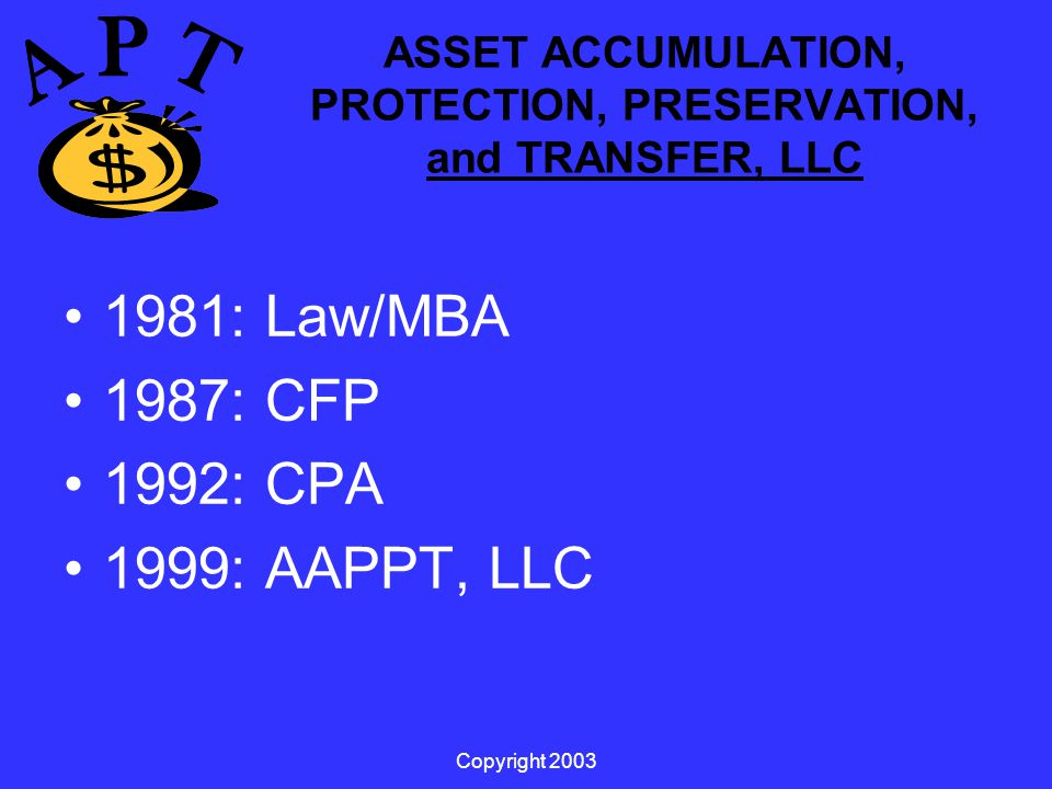 Copyright 2003 ASSET ACCUMULATION, PROTECTION, PRESERVATION, and TRANSFER, LLC 1981: Law/MBA 1987: CFP 1992: CPA 1999: AAPPT, LLC