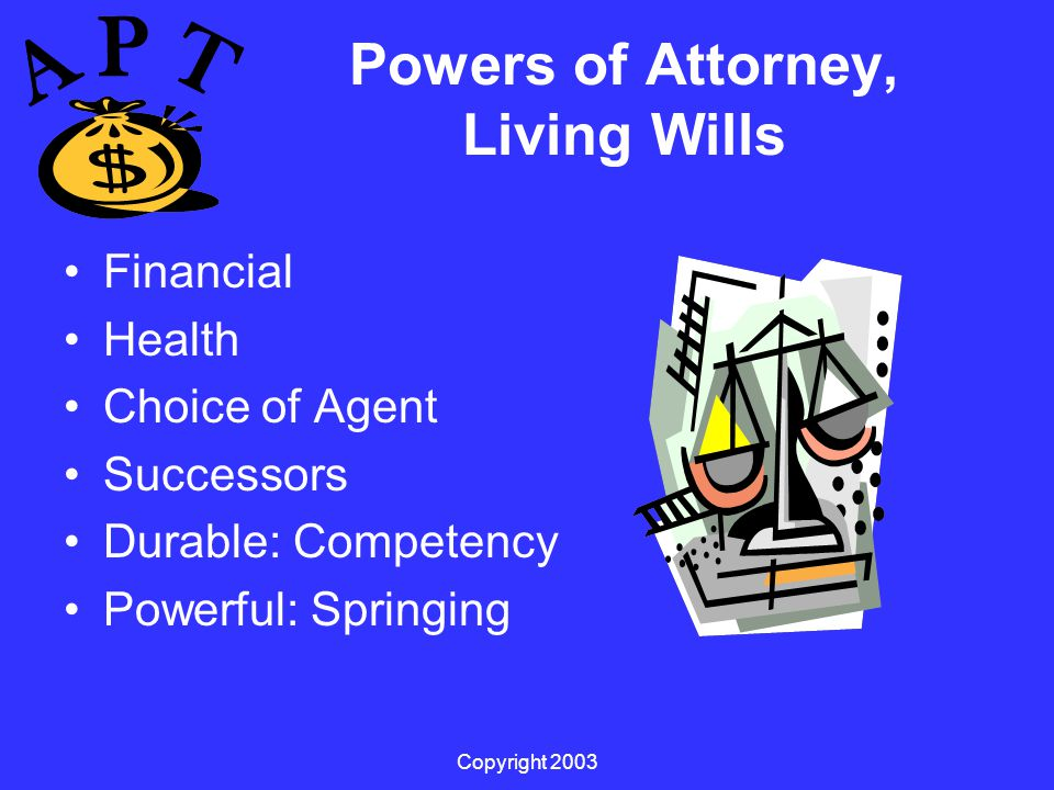 Copyright 2003 Powers of Attorney, Living Wills Financial Health Choice of Agent Successors Durable: Competency Powerful: Springing