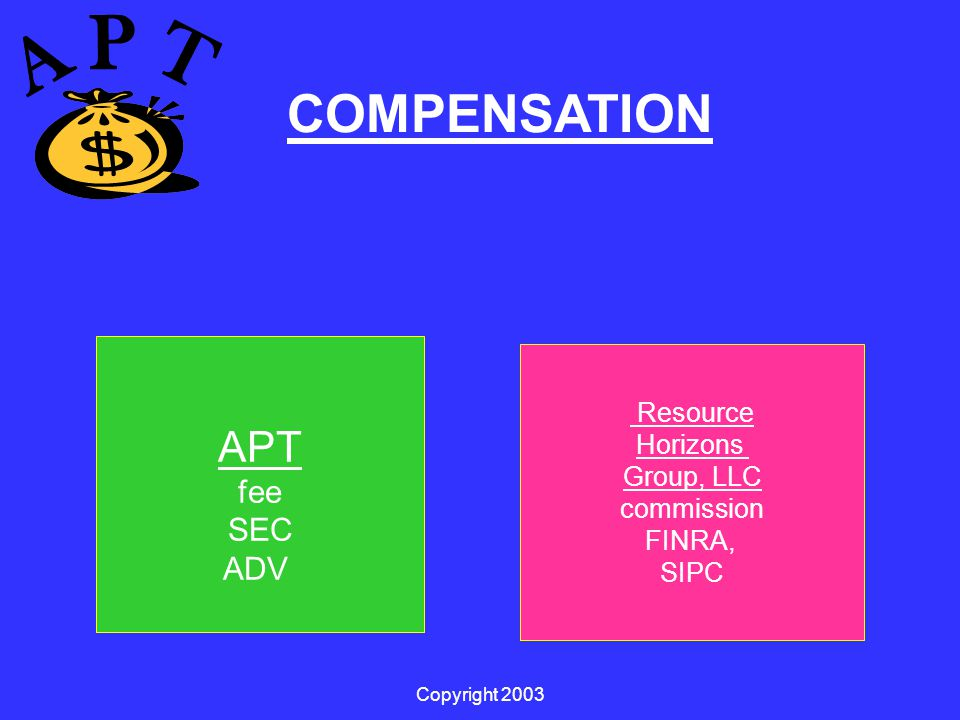 Copyright 2003 Resource Horizons Group, LLC commission FINRA, SIPC APT fee SEC ADV COMPENSATION