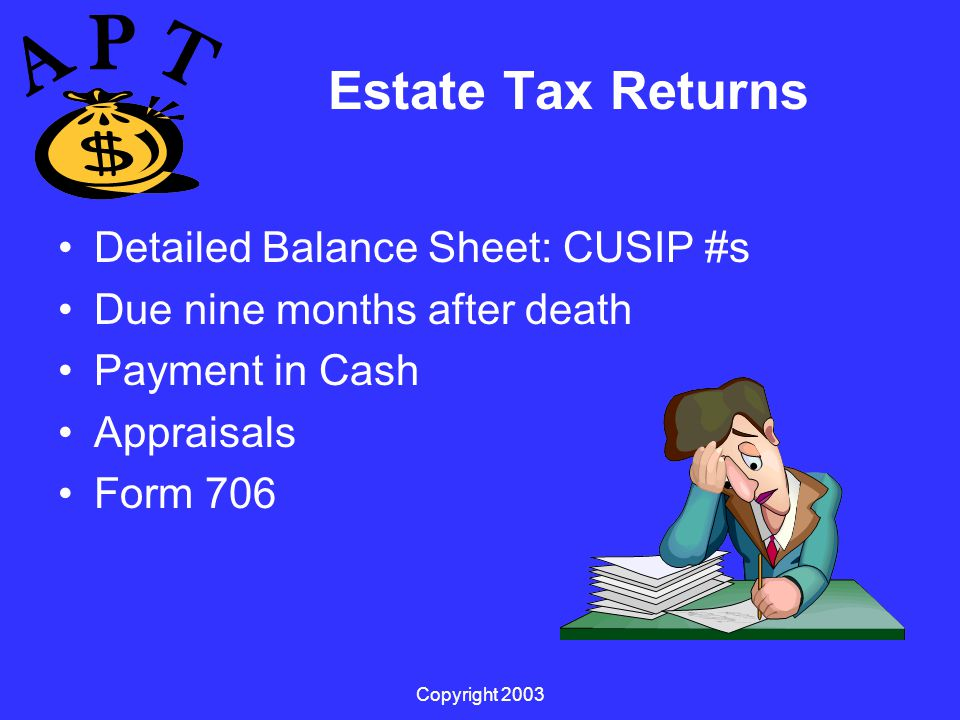 Copyright 2003 Estate Tax Returns Detailed Balance Sheet: CUSIP #s Due nine months after death Payment in Cash Appraisals Form 706
