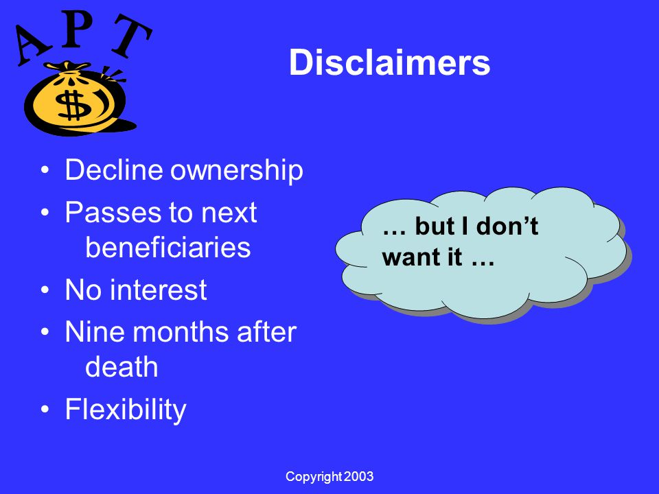 Copyright 2003 Disclaimers Decline ownership Passes to next beneficiaries No interest Nine months after death Flexibility … but I don't want it …