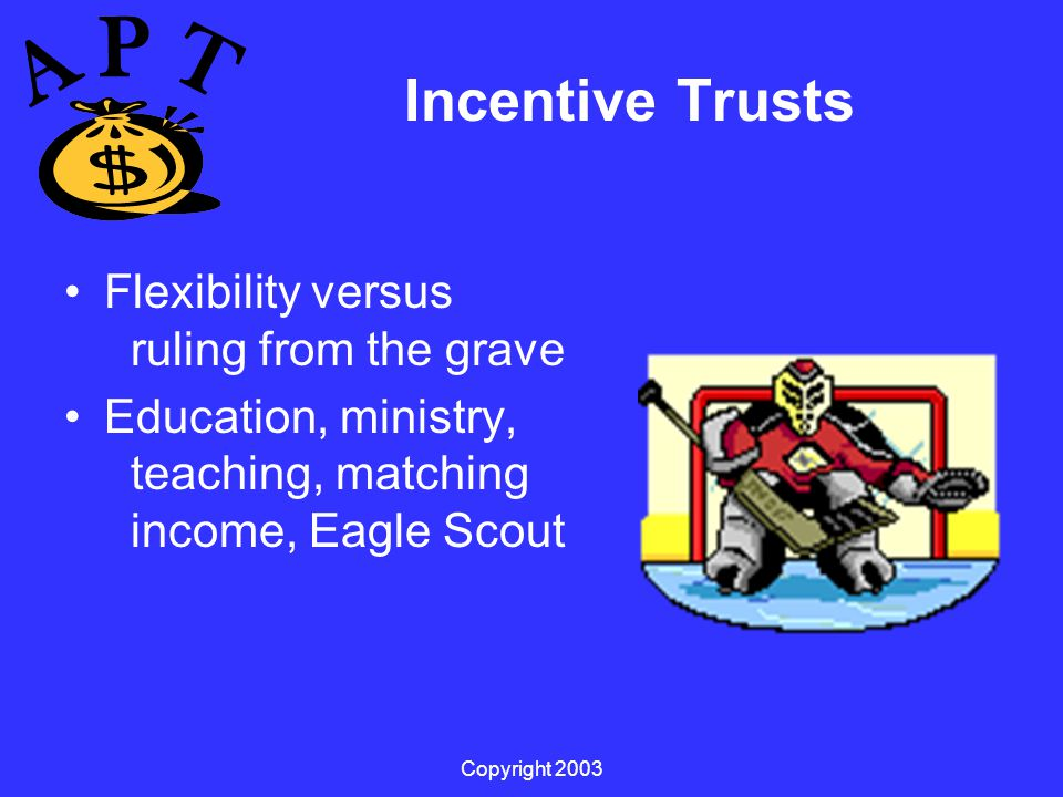 Copyright 2003 Incentive Trusts Flexibility versus ruling from the grave Education, ministry, teaching, matching income, Eagle Scout