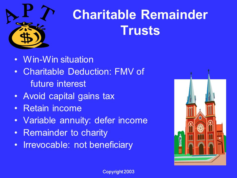 Copyright 2003 Charitable Remainder Trusts Win-Win situation Charitable Deduction: FMV of future interest Avoid capital gains tax Retain income Variable annuity: defer income Remainder to charity Irrevocable: not beneficiary