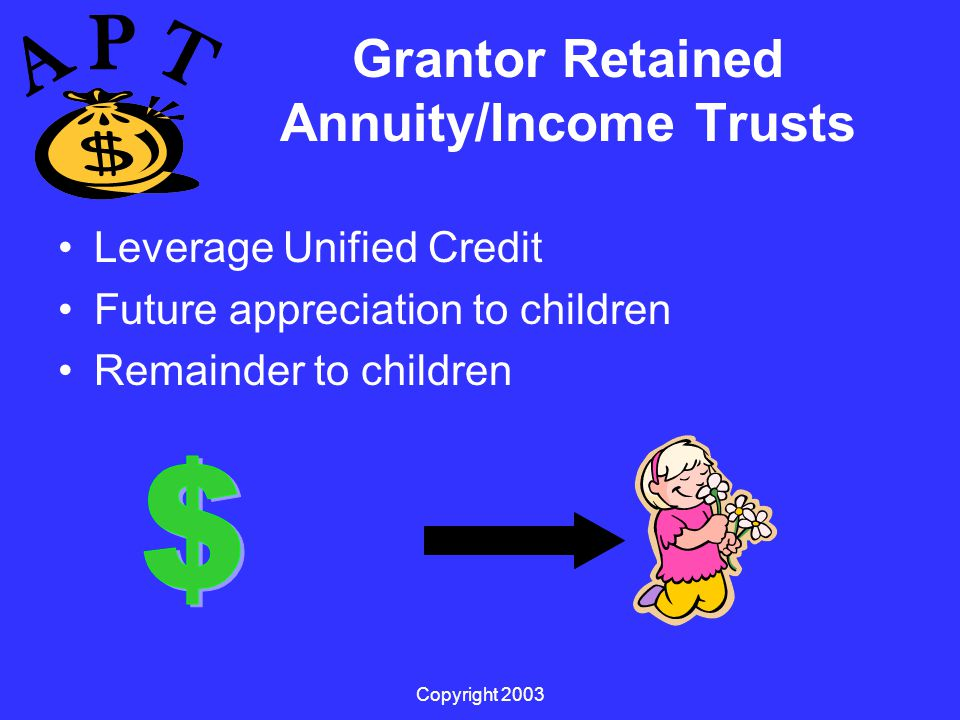 Copyright 2003 Grantor Retained Annuity/Income Trusts Leverage Unified Credit Future appreciation to children Remainder to children