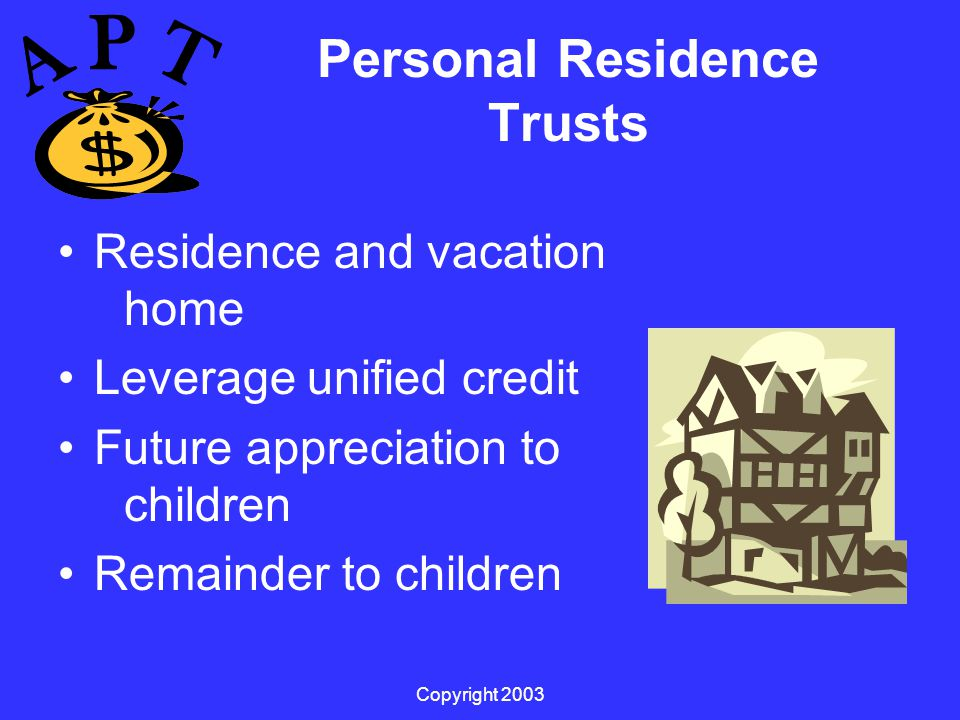 Copyright 2003 Personal Residence Trusts Residence and vacation home Leverage unified credit Future appreciation to children Remainder to children