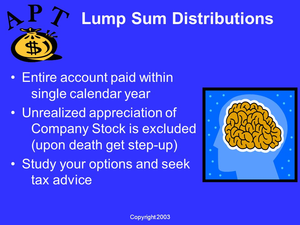 Copyright 2003 Lump Sum Distributions Entire account paid within single calendar year Unrealized appreciation of Company Stock is excluded (upon death get step-up) Study your options and seek tax advice
