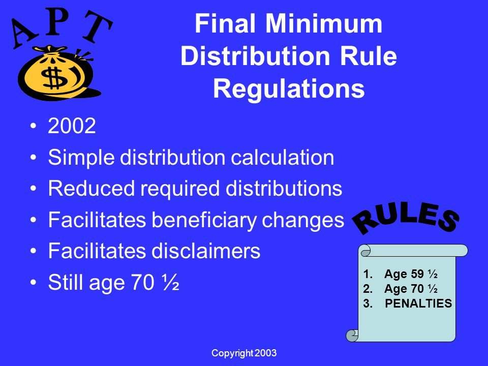 Copyright 2003 Final Minimum Distribution Rule Regulations 2002 Simple distribution calculation Reduced required distributions Facilitates beneficiary changes Facilitates disclaimers Still age 70 ½ 1.