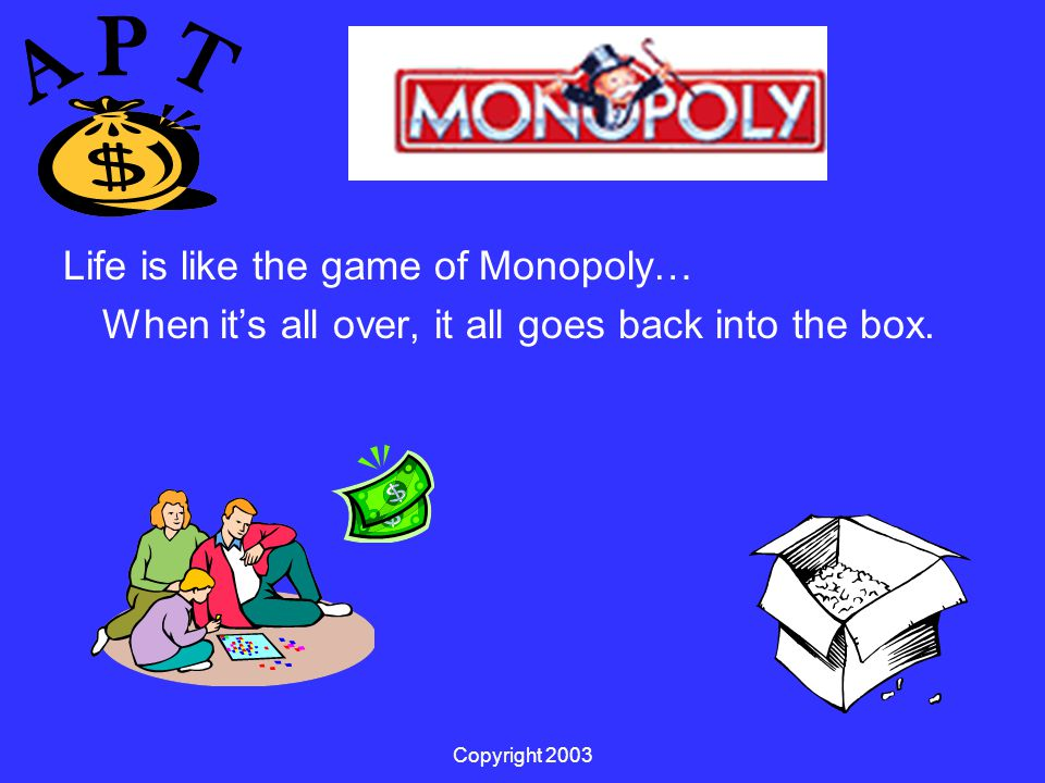 Copyright 2003 Life is like the game of Monopoly… When it's all over, it all goes back into the box.