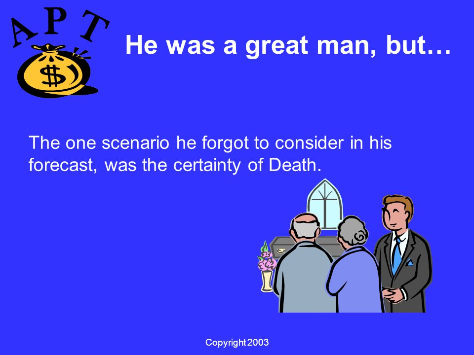 Copyright 2003 He was a great man, but… The one scenario he forgot to consider in his forecast, was the certainty of Death.