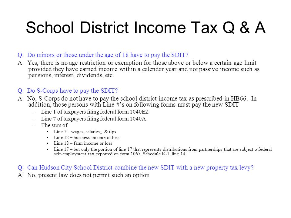 School District Income Tax Q & A Q: Do minors or those under the age of 18 have to pay the SDIT? A: Yes, there is no age restriction or exemption for