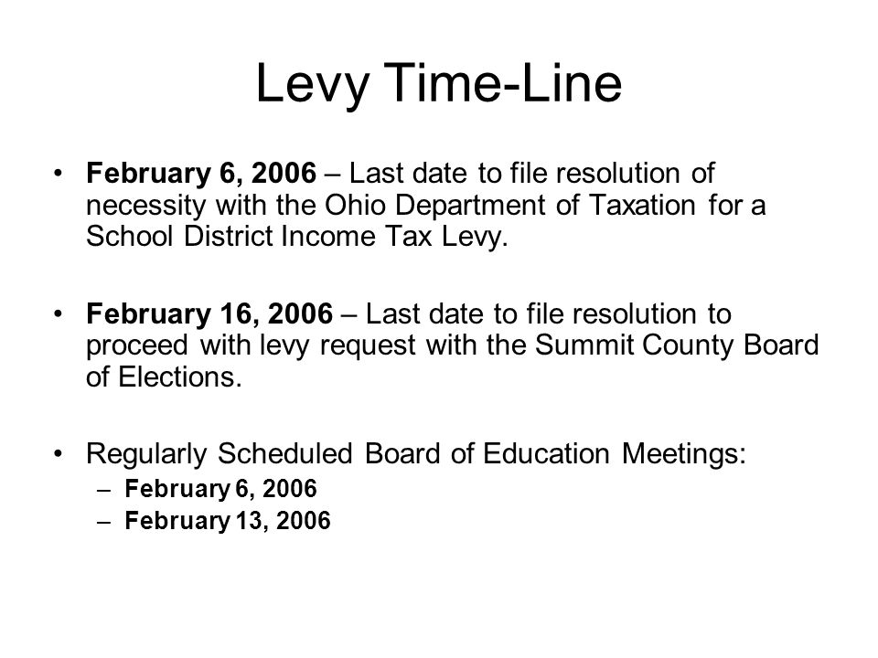 Levy Time-Line February 6, 2006 – Last date to file resolution of necessity with the Ohio Department of Taxation for a School District Income Tax Levy.