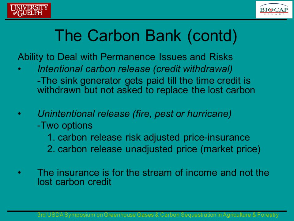 3rd USDA Symposium on Greenhouse Gases & Carbon Sequestration in Agriculture & Forestry The Carbon Bank (contd) Ability to Deal with Permanence Issues and Risks Intentional carbon release (credit withdrawal) -The sink generator gets paid till the time credit is withdrawn but not asked to replace the lost carbon Unintentional release (fire, pest or hurricane) -Two options 1.