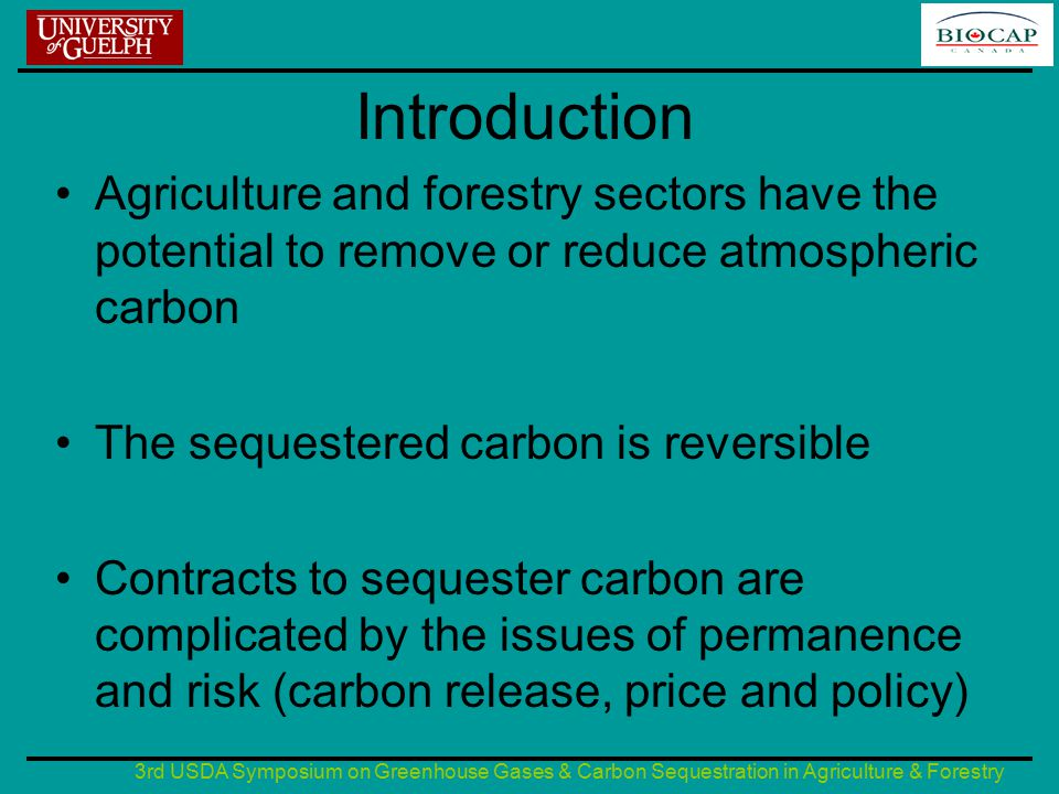 3rd USDA Symposium on Greenhouse Gases & Carbon Sequestration in Agriculture & Forestry Introduction Agriculture and forestry sectors have the potential to remove or reduce atmospheric carbon The sequestered carbon is reversible Contracts to sequester carbon are complicated by the issues of permanence and risk (carbon release, price and policy)