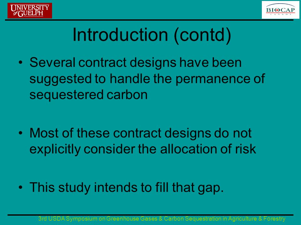 3rd USDA Symposium on Greenhouse Gases & Carbon Sequestration in Agriculture & Forestry Introduction (contd) Several contract designs have been suggested to handle the permanence of sequestered carbon Most of these contract designs do not explicitly consider the allocation of risk This study intends to fill that gap.