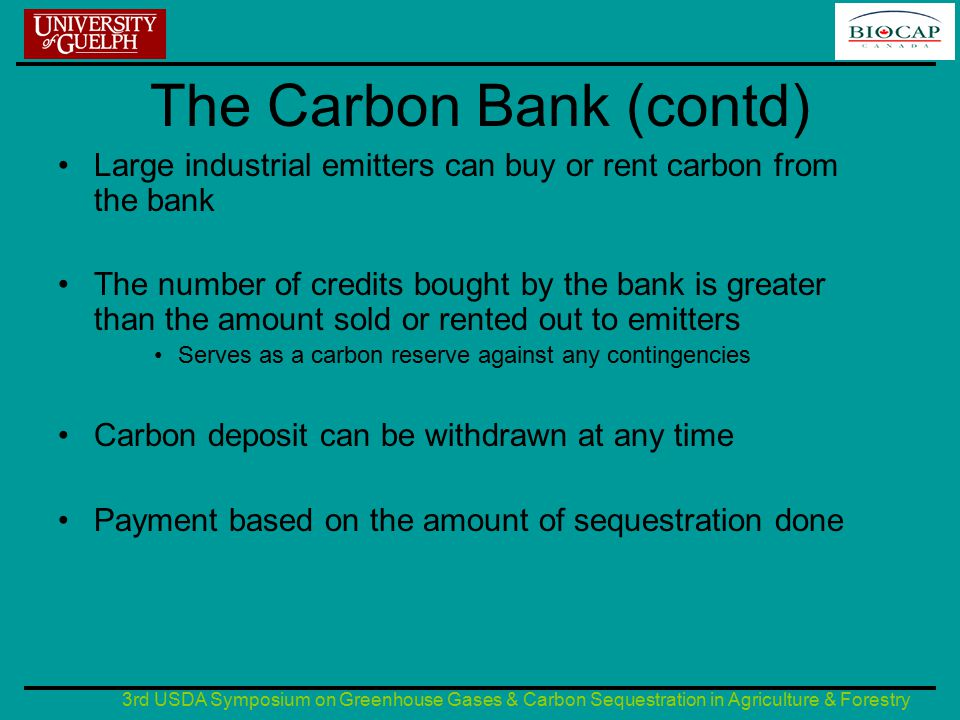 3rd USDA Symposium on Greenhouse Gases & Carbon Sequestration in Agriculture & Forestry The carbon bank (contd) Sequestered carbon can be deposited with the bank for as long as possible Payments made at the end of each 5 year period Since sink generators don't get paid until the end of the 5 year period, the bank invests the money at the advise of the sink generators