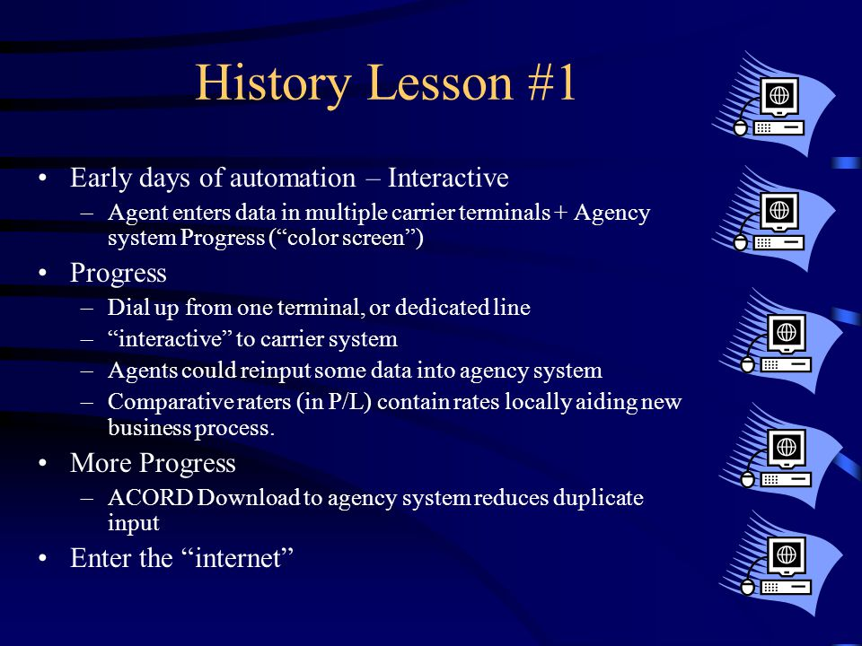 History Lesson #2 Late days of automation – Internet powered –Agent enters data in multiple carrier web sites + Agency system ( color screen ) Progress –Broadband from your PC –Still interactive to carrier system –Still need to reinput into agency system –Insurance Scoring affects ability of agent hosted rating to be accurate More Progress –ACORD Download to agency system still reduces duplicate input, download of commissions added.