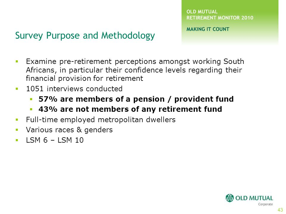 Survey Purpose and Methodology  Examine pre-retirement perceptions amongst working South Africans, in particular their confidence levels regarding th