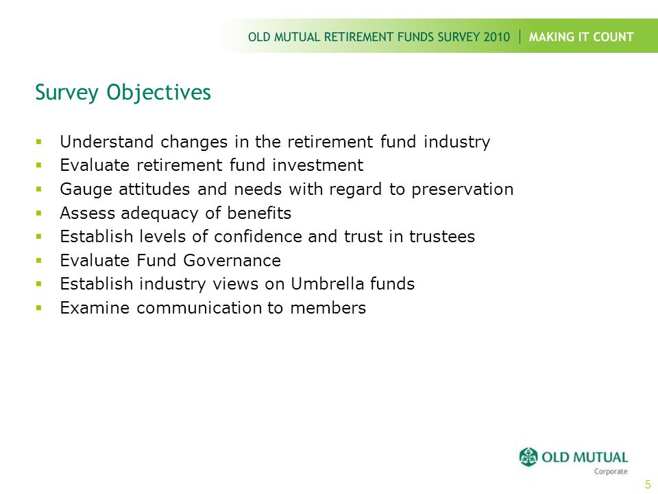 Survey Objectives  Understand changes in the retirement fund industry  Evaluate retirement fund investment  Gauge attitudes and needs with regard t