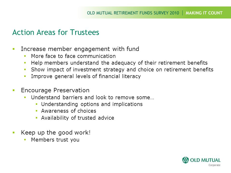 Action Areas for Trustees  Increase member engagement with fund  More face to face communication  Help members understand the adequacy of their ret