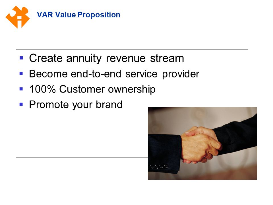 VAR Value Proposition  Create annuity revenue stream  Become end-to-end service provider  100% Customer ownership  Promote your brand