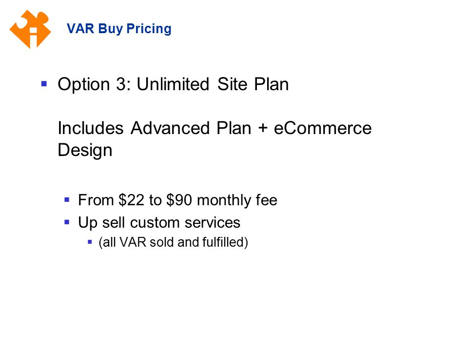 VAR Buy Pricing  Option 3: Unlimited Site Plan Includes Advanced Plan + eCommerce Design  From $22 to $90 monthly fee  Up sell custom services  (all VAR sold and fulfilled)