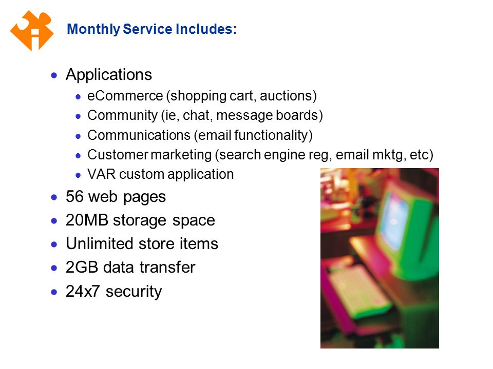 Monthly Service Includes:  Applications  eCommerce (shopping cart, auctions)  Community (ie, chat, message boards)  Communications (email functionality)  Customer marketing (search engine reg, email mktg, etc)  VAR custom application  56 web pages  20MB storage space  Unlimited store items  2GB data transfer  24x7 security