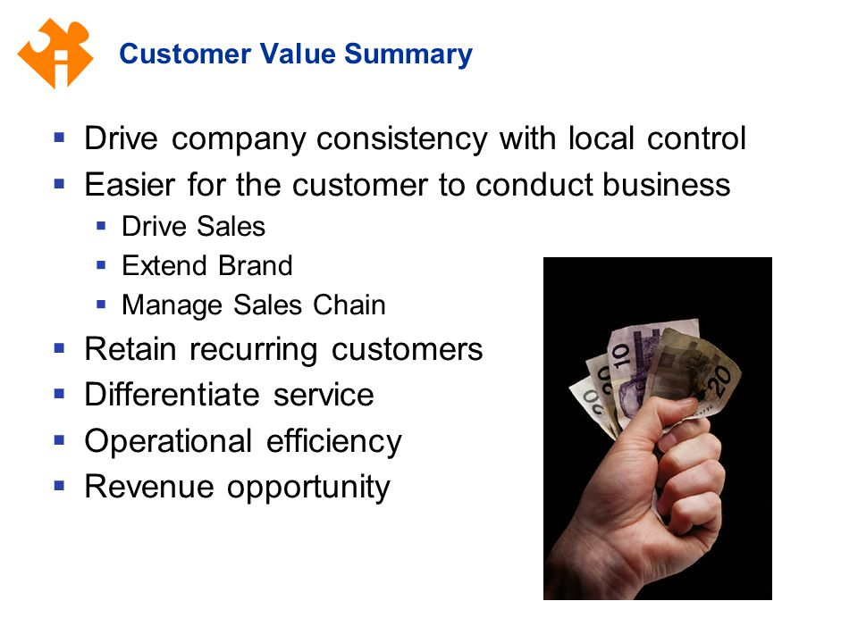 Customer Value Summary  Drive company consistency with local control  Easier for the customer to conduct business  Drive Sales  Extend Brand  Manage Sales Chain  Retain recurring customers  Differentiate service  Operational efficiency  Revenue opportunity