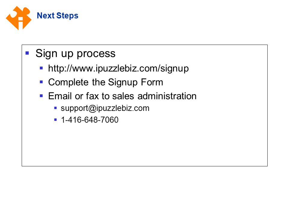 Next Steps  Sign up process  http://www.ipuzzlebiz.com/signup  Complete the Signup Form  Email or fax to sales administration  support@ipuzzlebiz.com  1-416-648-7060