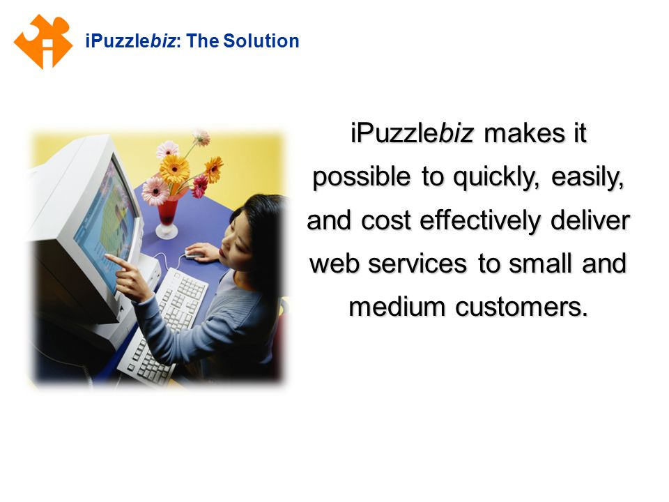 iPuzzlebiz: The Solution iPuzzlebiz makes it possible to quickly, easily, and cost effectively deliver web services to small and medium customers.