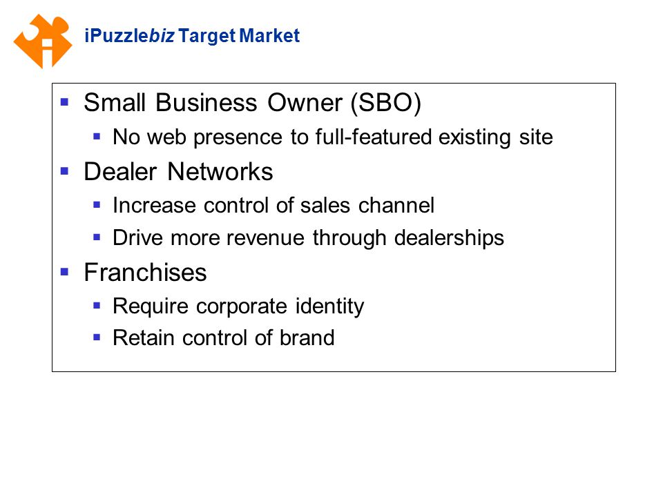iPuzzlebiz Target Market  Small Business Owner (SBO)  No web presence to full-featured existing site  Dealer Networks  Increase control of sales c