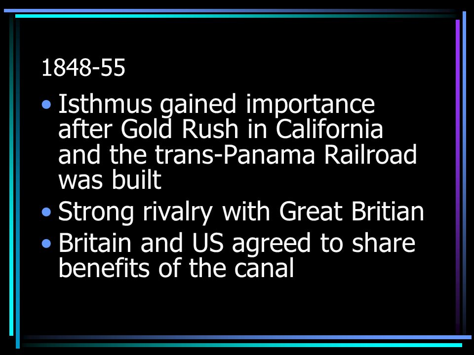 1848-55 Isthmus gained importance after Gold Rush in California and the trans-Panama Railroad was built Strong rivalry with Great Britian Britain and US agreed to share benefits of the canal