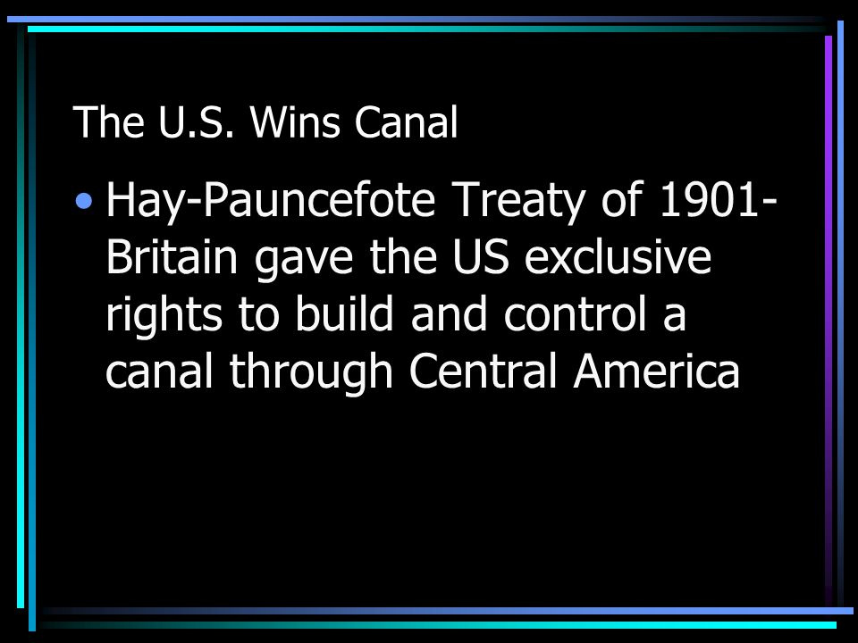 The U.S. Wins Canal Hay-Pauncefote Treaty of 1901- Britain gave the US exclusive rights to build and control a canal through Central America