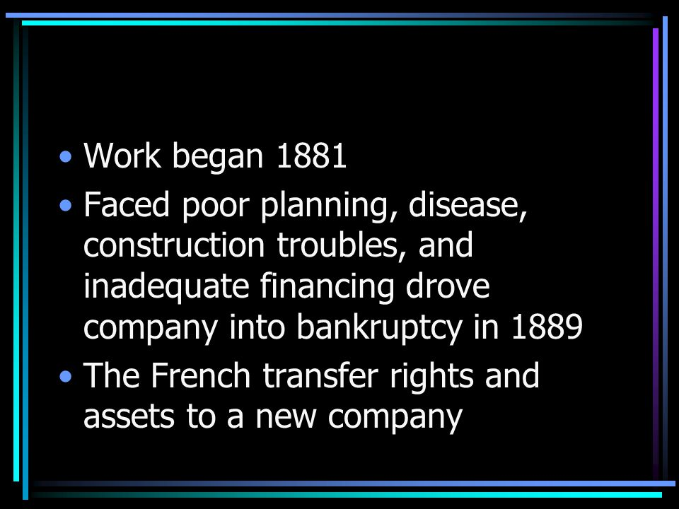 Work began 1881 Faced poor planning, disease, construction troubles, and inadequate financing drove company into bankruptcy in 1889 The French transfer rights and assets to a new company