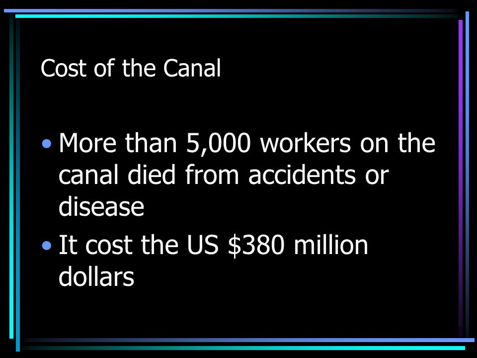 Cost of the Canal More than 5,000 workers on the canal died from accidents or disease It cost the US $380 million dollars