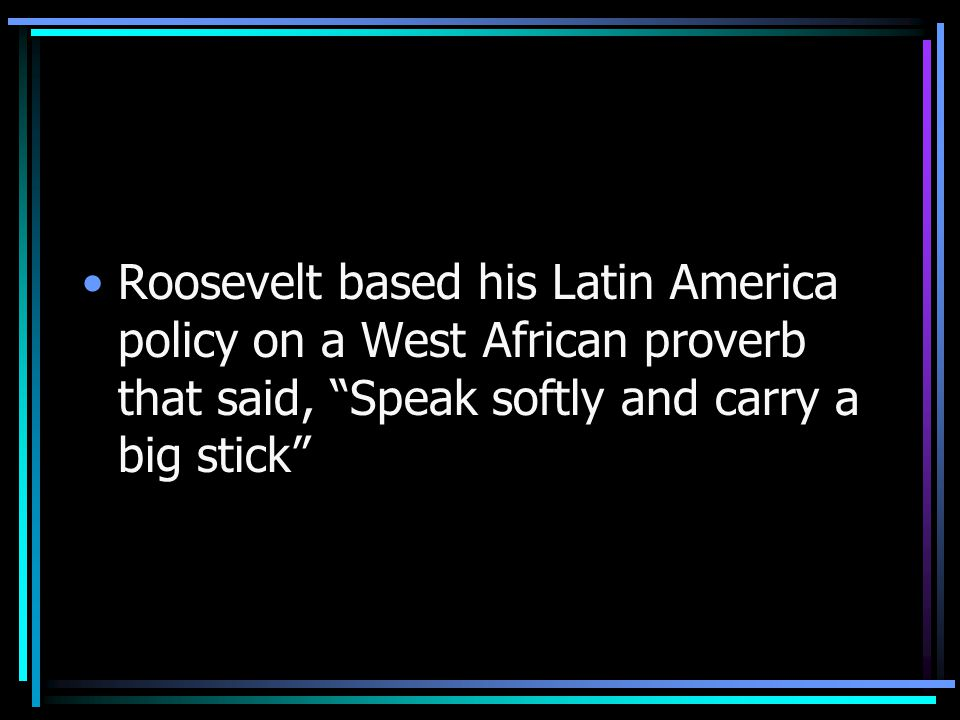 Roosevelt based his Latin America policy on a West African proverb that said, Speak softly and carry a big stick