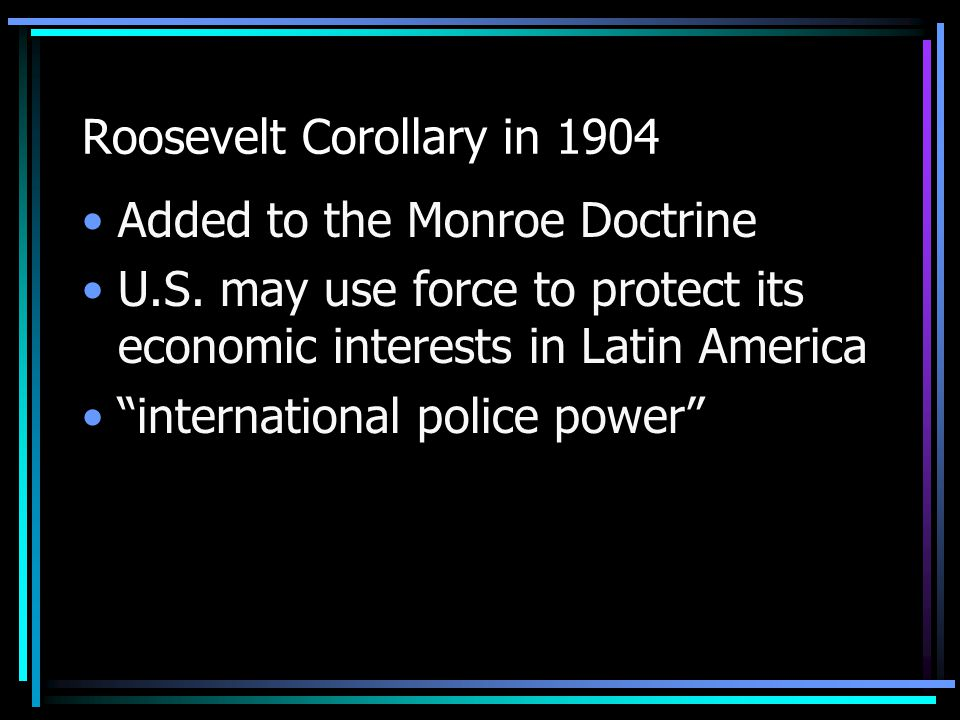 Roosevelt Corollary in 1904 Added to the Monroe Doctrine U.S.