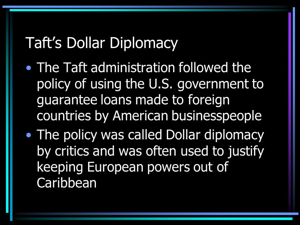 Taft's Dollar Diplomacy The Taft administration followed the policy of using the U.S.