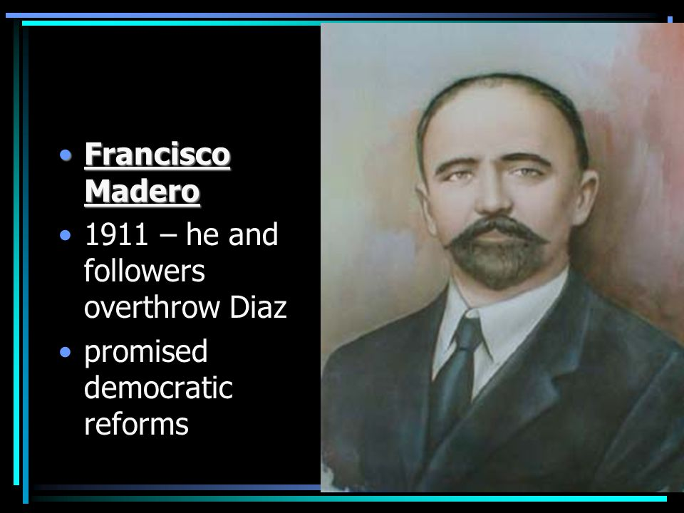 Francisco MaderoFrancisco Madero 1911 – he and followers overthrow Diaz promised democratic reforms