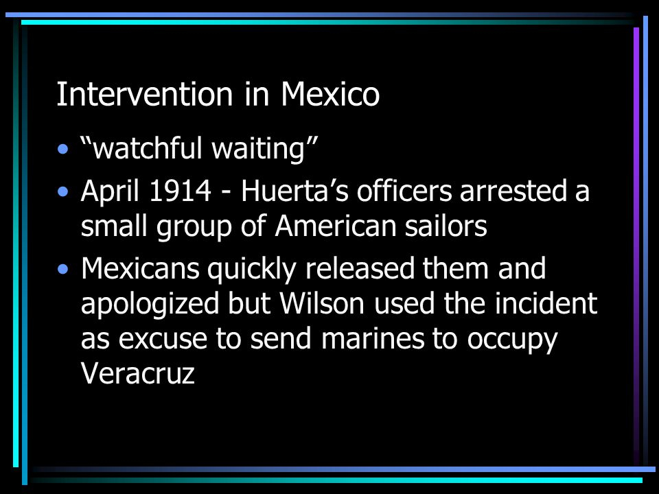 Intervention in Mexico watchful waiting April 1914 - Huerta's officers arrested a small group of American sailors Mexicans quickly released them and apologized but Wilson used the incident as excuse to send marines to occupy Veracruz
