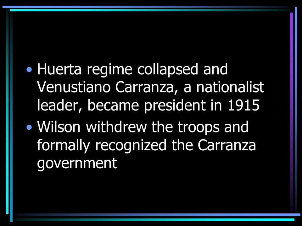 Huerta regime collapsed and Venustiano Carranza, a nationalist leader, became president in 1915 Wilson withdrew the troops and formally recognized the Carranza government