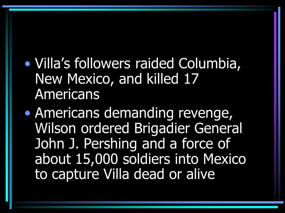 Villa's followers raided Columbia, New Mexico, and killed 17 Americans Americans demanding revenge, Wilson ordered Brigadier General John J.