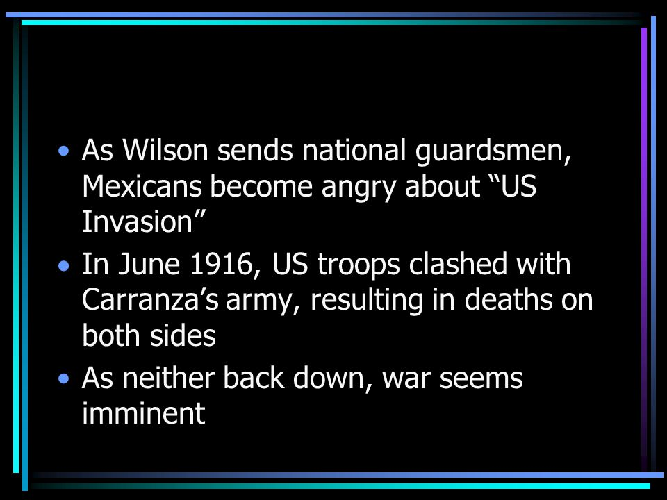 As Wilson sends national guardsmen, Mexicans become angry about US Invasion  In June 1916, US troops clashed with Carranza's army, resulting in deaths on both sides As neither back down, war seems imminent