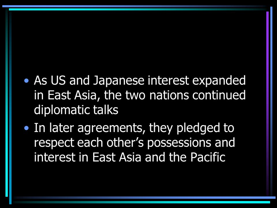 As US and Japanese interest expanded in East Asia, the two nations continued diplomatic talks In later agreements, they pledged to respect each other's possessions and interest in East Asia and the Pacific