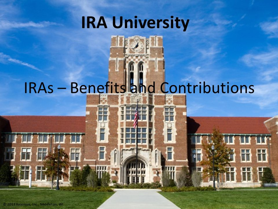 IRAs – Benefits and Contributions IRA University © 2013 Ascensus, Inc., Middleton, WI