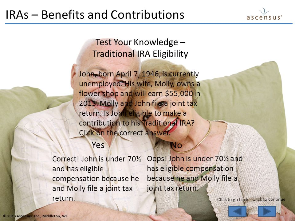Test Your Knowledge – Traditional IRA Eligibility John, born April 7, 1946, is currently unemployed.