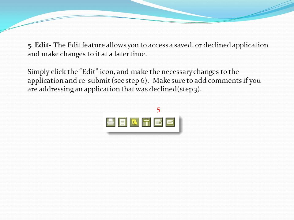 """5 5. Edit- The Edit feature allows you to access a saved, or declined application and make changes to it at a later time. Simply click the """"Edit"""" icon"""