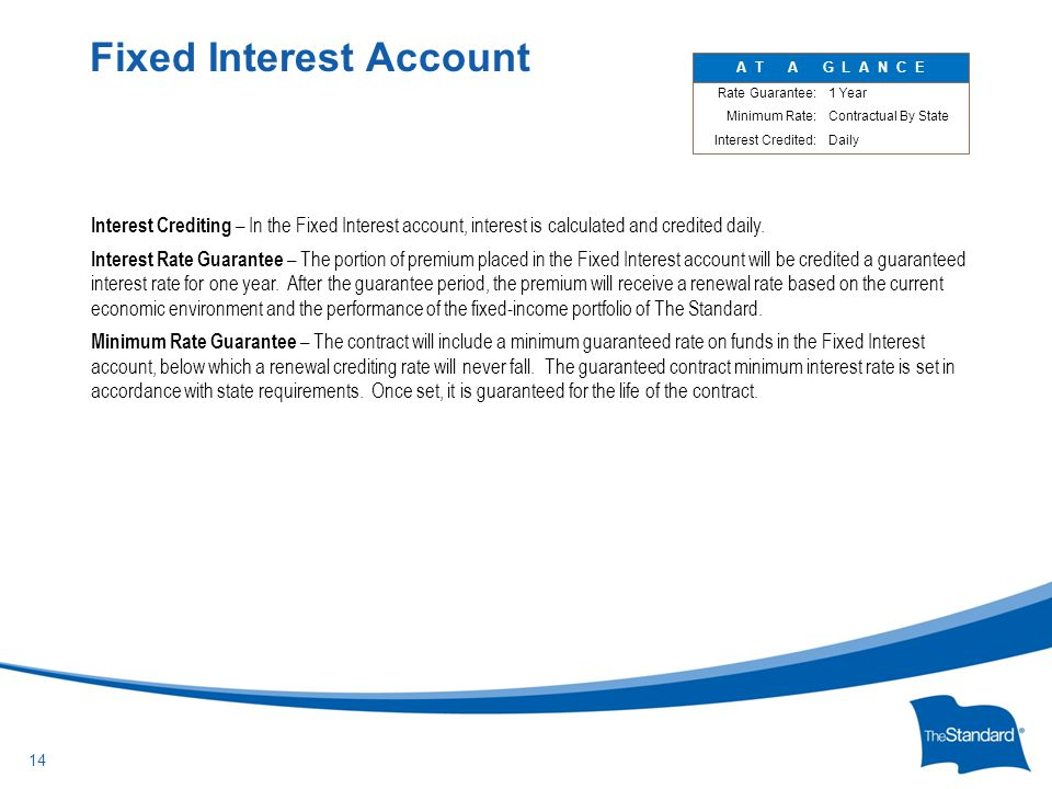 © 2010 Standard Insurance Company Interest Crediting – In the Fixed Interest account, interest is calculated and credited daily. Interest Rate Guarant