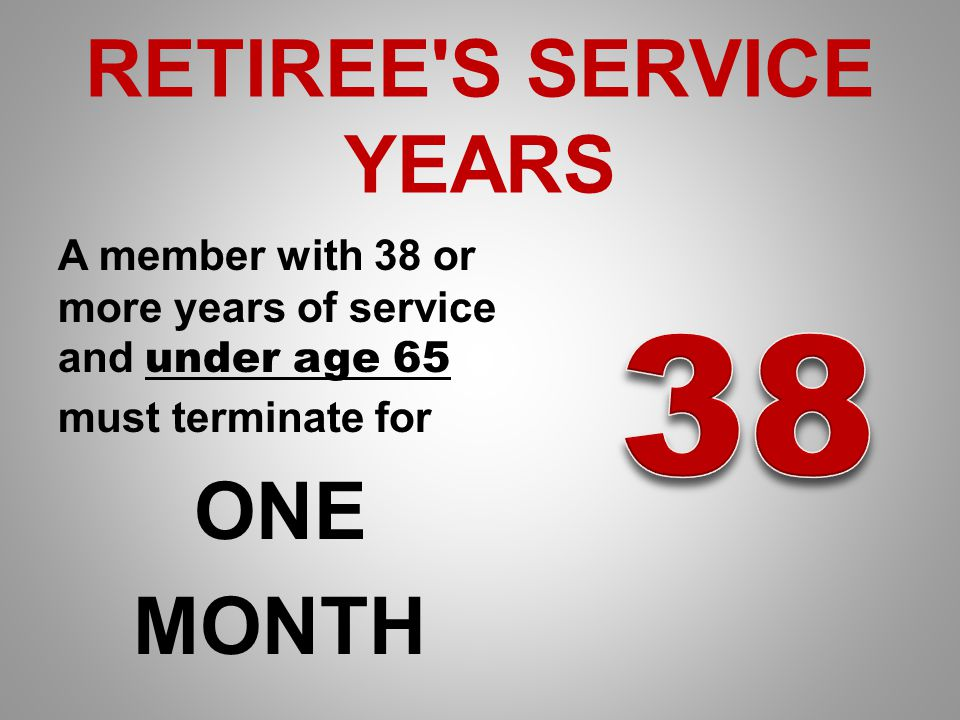 RETIREE S SERVICE YEARS A member with 38 or more years of service and under age 65 must terminate for ONE MONTH