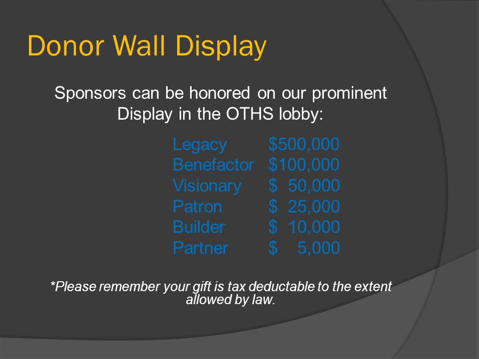 Donor Wall Display Sponsors can be honored on our prominent Display in the OTHS lobby: Legacy$500,000 Benefactor$100,000 Visionary$ 50,000 Patron$ 25,000 Builder$ 10,000 Partner$ 5,000 *Please remember your gift is tax deductable to the extent allowed by law.
