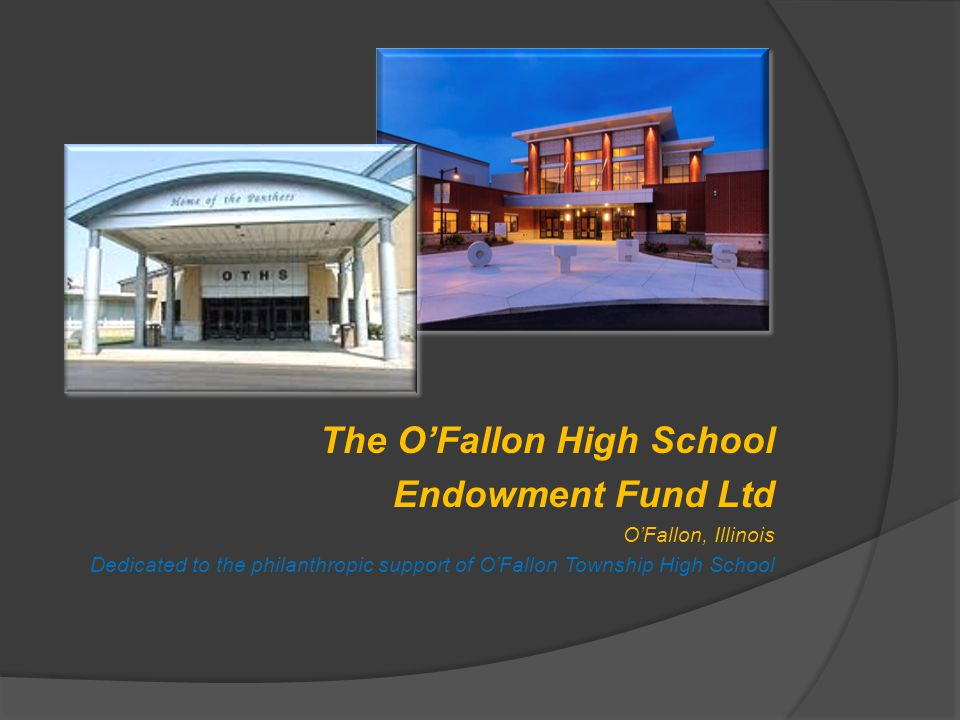 The O'Fallon High School Endowment Fund Ltd O'Fallon, Illinois Dedicated to the philanthropic support of O'Fallon Township High School